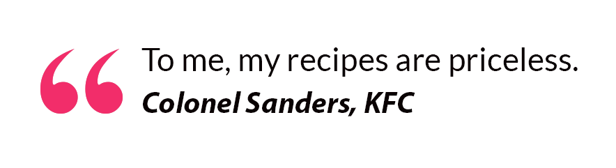 To me, my recipes are priceless. - Colonel Sanders, KFC