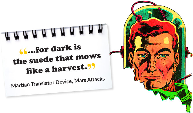...for dark is the suede that mows like a harvest. - Martian Translation Device, Mars Attacks